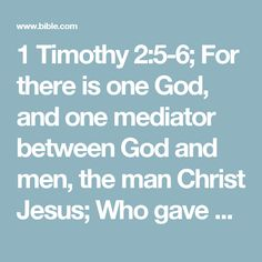 1 Timothy 2:5-6; For there is one God, and one mediator between God and men, the man Christ Jesus;  Who gave himself a ransom for all, to be testified in due time.