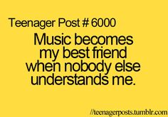 Music becomes my best friend when nobody else understands me.