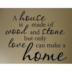 a house is made of wood and stone but only love can make a home... Love this