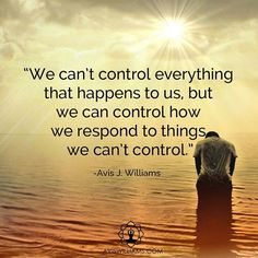 """""""We can't control everything that happens to us, but we can control how we respond to things we can't control."""" - by Avis J. Williams"""
