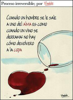 Cuando un hombre se le sale a uno del alma es como cuando un vino se derrama: no hay cómo devolverlo a la copa. #frases