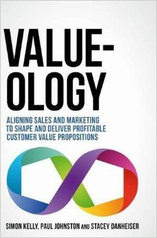 Value-ology: Aligning sales and marketing to shape and deliver profitable customer value propositions: Amazon.co.uk: Simon Kelly, Paul Johnston, Stacey Danheiser: 9783319456256: Books