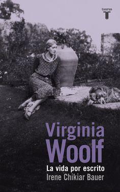 Virginia Woolf : la vida por escrito / Irene Chikiar Bauer.-- Madrid : Taurus, 2015.