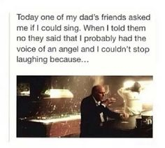 This is true. My voice does tend to bring people great pain