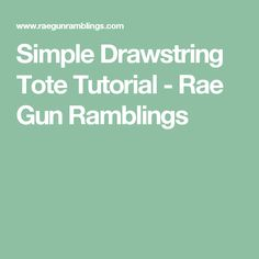 Simple Drawstring Tote Tutorial - Rae Gun Ramblings