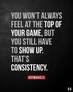 You won't always feel at the top of your game, but you still have to show up. That's consistency. You won't always feel at the top of your game, but you still have to show up. That's consistency.,Fit body motivation tips fitness routine Great Quotes, Quotes To Live By, Me Quotes, Motivational Quotes, Inspirational Quotes, Edgy Quotes, Beauty Quotes, Body Fitness, Fitness Logo