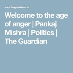 Welcome to the age of anger | Pankaj Mishra | Politics | The Guardian