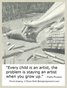 Every child is an artist, the problem is staying an artist when you grow up (pencil drawing: Diane Mottl)