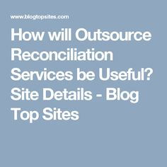 How will Outsource Reconciliation Services be Useful? Site Details - Blog Top Sites