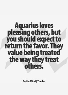 This Aquarius believes: Do unto others as I'd like them to do unto me.