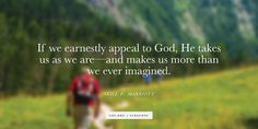 """""""If we earnestly appeal to God, He takes us as we are—and makes us more than we ever imagined."""" From #SisMarriott's Oct. 2015 #LDSconf http://facebook.com/223271487682878 message http://deseretnews.com/article/865638189/Sister-Neill-F-Marriott-Yielding-Our-Hearts-to-God.html #LDS #Mormon #Christian #ShareGoodness"""