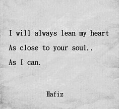 I will always lean my heart as close to your soul.. as I can. ~ Hafiz