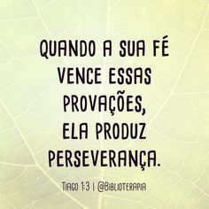 Pois vocês sabem que, quando a sua fé vence essas provações, ela produz perseverança. Tiago 1:3.