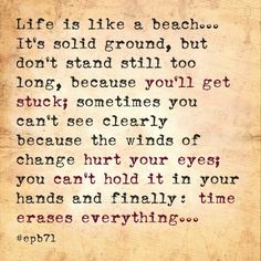 Life is like a beach...  It's solid ground, but don't stand still too long, because you'll get stuck; sometimes you can't see clearly because the winds of change hurt your eyes; you can't hold it in your hands and finally: time erases everything...  #epb71 #beach #life #sand #time