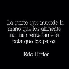 〽️️La gente que muerde la mano que los alimente, normalmente lame la bota que los patea. Eric Hoffer