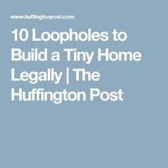 10 Loopholes To Build A Tiny Home Legally | The Huffington Post