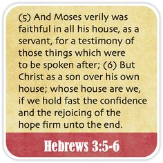 Hebrews 3:5-6 - And Moses verily was faithful in all his house, as a servant, for a testimony of those things which were to be spoken after; But Christ as a son over his own house; whose house are we, if we hold fast the confidence and the rejoicing of the hope firm unto the end.