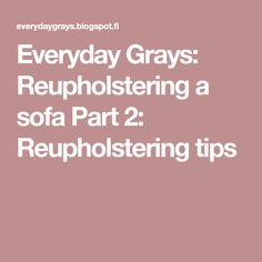Everyday Grays: Reupholstering a sofa Part 2: Reupholstering tips
