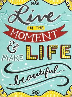 Live in the moment & make life beautiful
