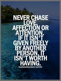 Never chase love affection or attention if it isn't given freely by another person it isn't worth having