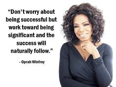 """""""Don't worry about being successful but work toward being significant and the success will naturally follow."""" – Oprah Winfrey –"""
