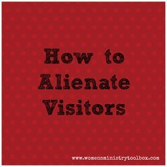 How to Alienate Visitors - None of us set out to make visitors to our Women's Ministry events uncomfortable or unwelcome. Unfortunately it can and does happen...