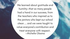 We learned about gratitude and humility—that so many people had a hand in our success, from the teachers who inspired us to the janitors who kept our school clean . and we were taught to value everyone's contribution and treat everyone with respect. Meaningful Quotes, Inspirational Quotes, Appreciation Quotes, Yoga Journal, Gratitude Quotes, School Quotes, New Thought, Yoga Quotes, Humility