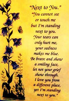 Our love ones who have past away will continue to be beside us. They will continue to love us and we will continue to love and miss them. I miss you Dad and Bryce! We'll be together again someday. Missing My Son, Missing You So Much, Just For You, Miss You Mom, Mom And Dad, Grief Poems, Dad Poems, Sister Poems, Niece Quotes