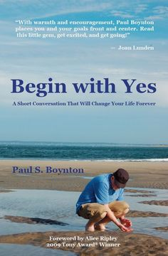 Jonathan picked up Begin with Yes: A short conversation that will change your life forever: Paul S. Boynton, Lee Phenner, David Morgan, Alice Ripley, Michael Anthony Wynne: 9781448691623: Amazon.com: Books