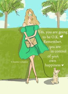 Yes, you are going to be O.K. Remember, you are in control of your own happiness. ♥ ༺ß༻