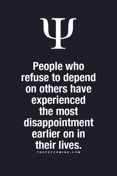 People who refuse to depend on theirs have experienced the most disappointment earlier on in their lives.