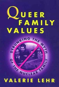 Queer Family Values : Debunking the Myth of the Nuclear Family  http://library.sjeccd.edu/record=b1110800~S3