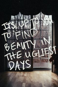 """It's up to you to find beauty in the ugliest days."""