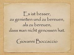 Es ist besser, zu genießen und zu bereuen, als zu bereuen, dass man nicht genossen hat.  Giovanni Boccaccio  http://zumgeburtstag.org/geburtstagssprueche/es-ist-besser/