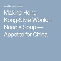 Making Hong Kong-Style Wonton Noodle Soup — Appetite for China