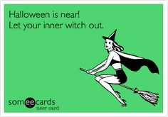 Funny Halloween Ecard: Halloween is near! Let your inner witch out.