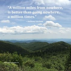 """A million miles from nowhere, is better than going nowhere, a million times."" ~ Anthony Liccione #quote"