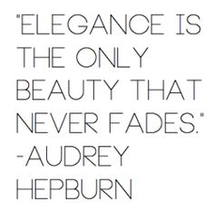 Elegance is the only beauty that never fades- Audrey Hepburn