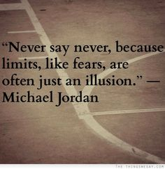 Never say never because limits like fears are often just an illusion