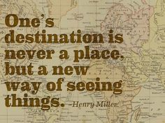 """""""One's destination is never a place, but a new way of seeing things."""" - Henry Miller 
