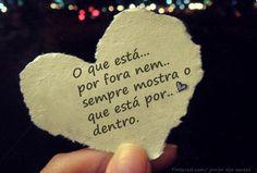 O que está por fora nem sempre mostra o que está por dentro.  http://www.pinterest.com/dossantos0445/as-mil-palavras-i-love-you/