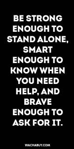 #inspiration #quote / BE STRONG ENOUGH TO STAND ALONE, SMART ENOUGH TO KNOW WHEN YOU NEED HELP, AND BRAVE ENOUGH TO ASK FOR IT.