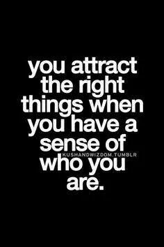 You attract the right things when  you have a sense of who you are.