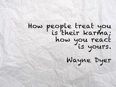 How people treat you is their ; carma how you react is yours . Wayne Dyer