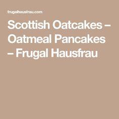 Scottish Oatcakes – Oatmeal Pancakes – Frugal Hausfrau