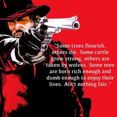 Red Dead: Redemption is one of our favorite games. John Marston was full of great quotes, but this particular one stands out to us as one of the best. Video games rarely get better than this!