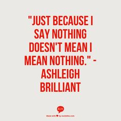 """Just because i say nothing doesn't mean I MEAN nothing."" - (c)Ashleigh Brilliant - [How did he read my mind? -PSC] 