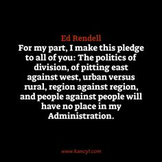 """""""For my part, I make this pledge to all of you: The politics of division, of pitting east against west, urban versus rural, region against region, and people against people will have no place in my Administration."""", Ed Rendell"""