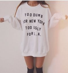 Too dumb for new york too ugly for L.A white sweatshirt for women sweatshirts jumper jumpers sweater. Got this coming soon :) Teenager Outfits, Girly Outfits, Mode Outfits, Outfits For Teens, Cute Lazy Outfits, Chic Outfits, Look Fashion, Teen Fashion, High Fashion