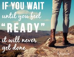 If you wait until you feel ready, it will never get done. byRegina.com